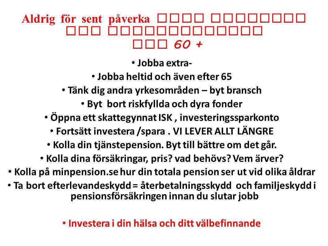 Aldrig för sent påverka sitt sparande och investeringar vid 60 + Jobba extra- Jobba heltid och även efter 65 Tänk dig andra yrkesområden – byt bransch