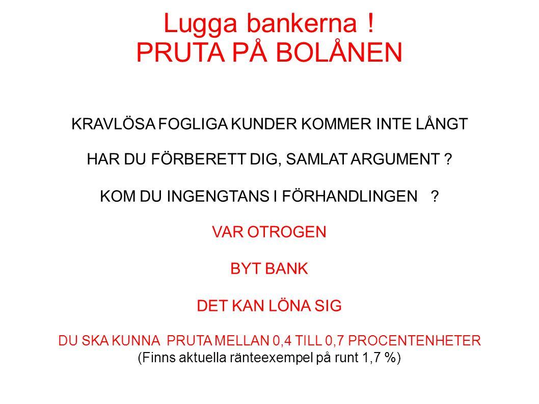 Lugga bankerna ! PRUTA PÅ BOLÅNEN KRAVLÖSA FOGLIGA KUNDER KOMMER INTE LÅNGT HAR DU FÖRBERETT DIG, SAMLAT ARGUMENT ? KOM DU INGENGTANS I FÖRHANDLINGEN