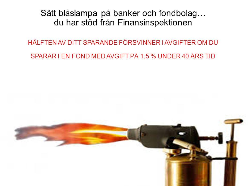 Sätt blåslampa på banker och fondbolag… du har stöd från Finansinspektionen HÄLFTEN AV DITT SPARANDE FÖRSVINNER I AVGIFTER OM DU SPARAR I EN FOND MED