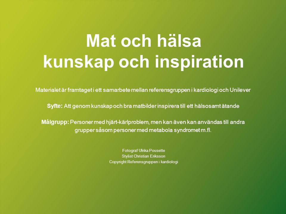 Mat och hälsa kunskap och inspiration Materialet är framtaget i ett samarbete mellan referensgruppen i kardiologi och Unilever Syfte: Att genom kunska