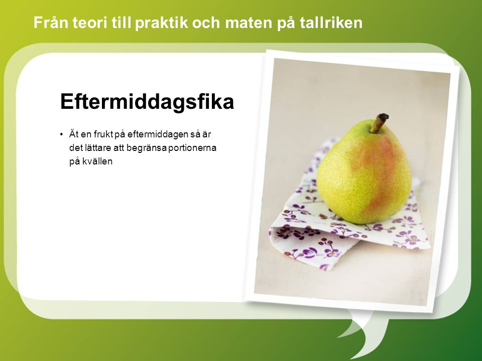 Eftermiddagsfika Ät en frukt på eftermiddagen så är det lättare att begränsa portionerna på kvällen Från teori till praktik och maten på tallriken