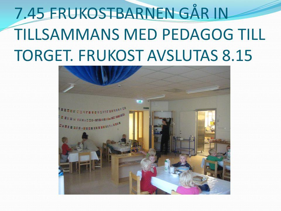 7.45 FRUKOSTBARNEN GÅR IN TILLSAMMANS MED PEDAGOG TILL TORGET. FRUKOST AVSLUTAS 8.15