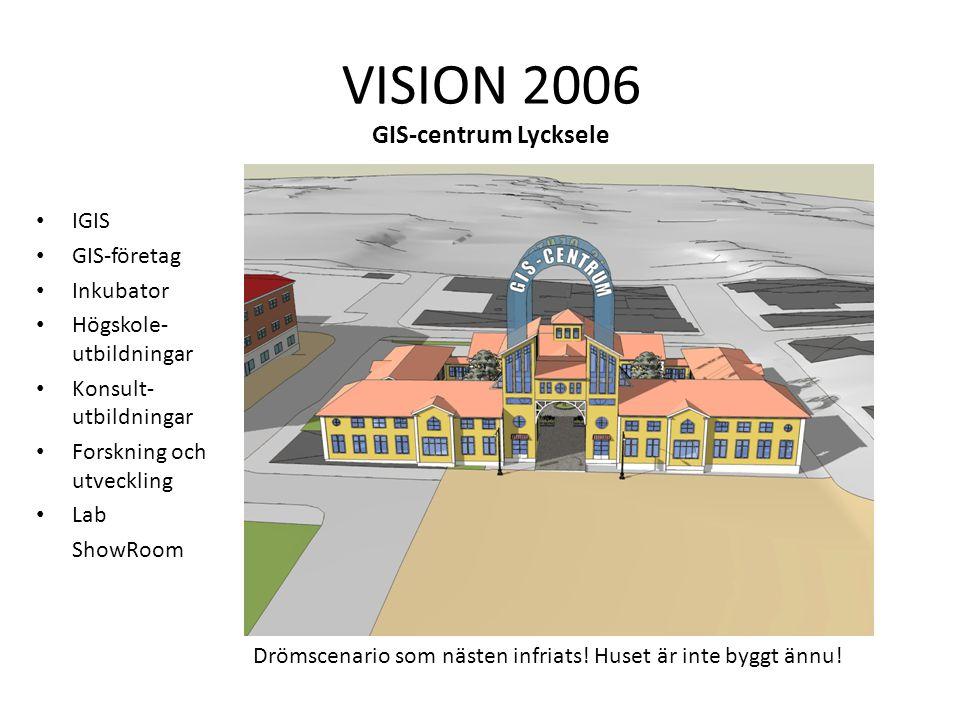 IGIS GIS-företag Inkubator Högskole- utbildningar Konsult- utbildningar Forskning och utveckling Lab ShowRoom VISION 2006 GIS-centrum Lycksele Drömscenario som nästen infriats.