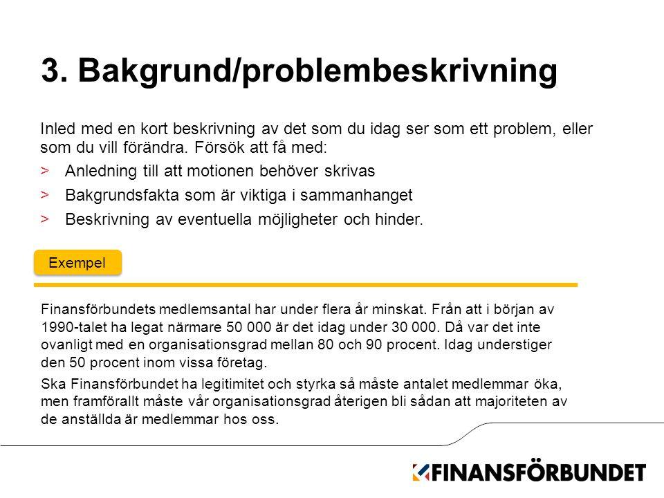 3. Bakgrund/problembeskrivning Inled med en kort beskrivning av det som du idag ser som ett problem, eller som du vill förändra. Försök att få med: >A