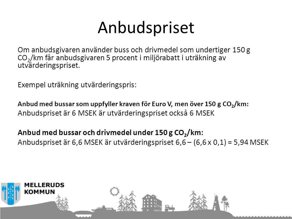 Anbudspriset Om anbudsgivaren använder buss och drivmedel som undertiger 150 g CO 2 /km får anbudsgivaren 5 procent i miljörabatt i uträkning av utvärderingspriset.
