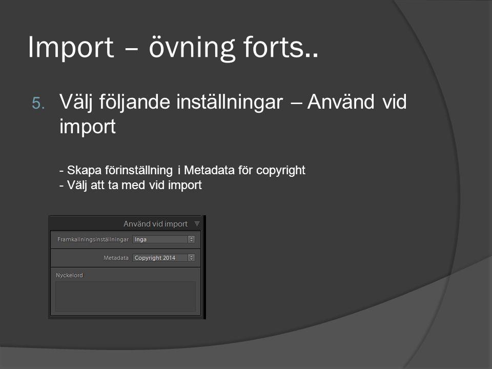 Import – övning forts.. 5. Välj följande inställningar – Använd vid import - Skapa förinställning i Metadata för copyright - Välj att ta med vid impor