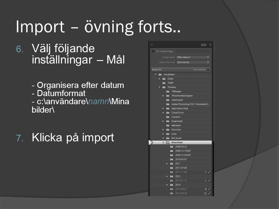 Import – övning forts.. 6. Välj följande inställningar – Mål - Organisera efter datum - Datumformat - c:\användare\namn\Mina bilder\ 7. Klicka på impo