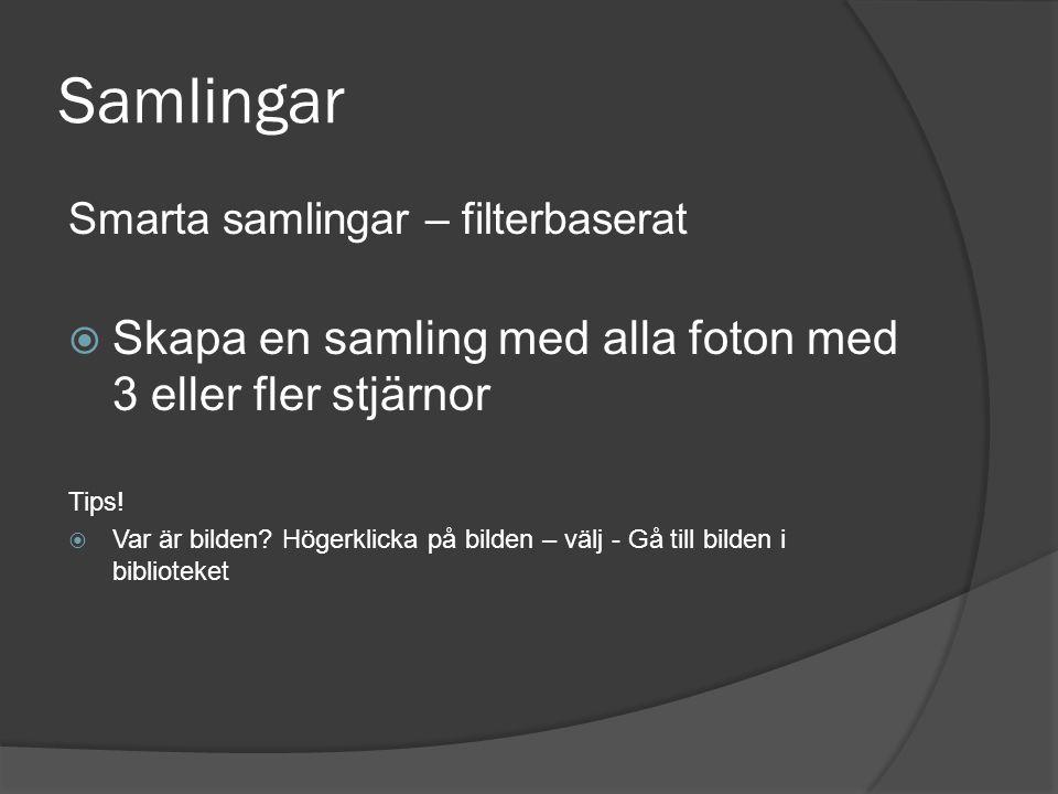 Samlingar Smarta samlingar – filterbaserat  Skapa en samling med alla foton med 3 eller fler stjärnor Tips!  Var är bilden? Högerklicka på bilden –