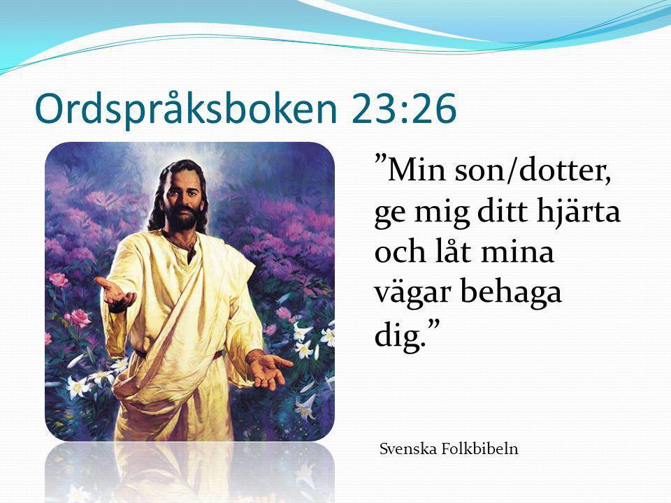 """Ordspråksboken 23:26 """" Min son/dotter, ge mig ditt hjärta och låt mina vägar behaga dig. """" Svenska Folkbibeln"""