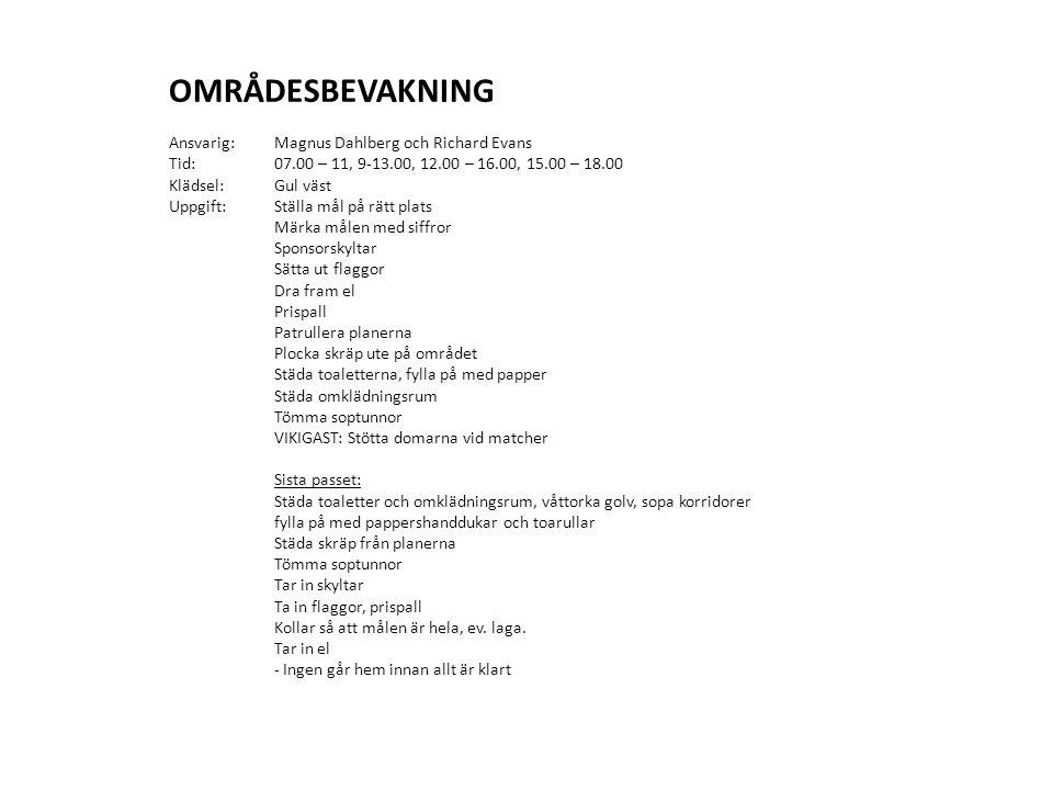 OMRÅDESBEVAKNING Ansvarig: Magnus Dahlberg och Richard Evans Tid: 07.00 – 11, 9-13.00, 12.00 – 16.00, 15.00 – 18.00 Klädsel:Gul väst Uppgift:Ställa mål på rätt plats Märka målen med siffror Sponsorskyltar Sätta ut flaggor Dra fram el Prispall Patrullera planerna Plocka skräp ute på området Städa toaletterna, fylla på med papper Städa omklädningsrum Tömma soptunnor VIKIGAST: Stötta domarna vid matcher Sista passet: Städa toaletter och omklädningsrum, våttorka golv, sopa korridorer fylla på med pappershanddukar och toarullar Städa skräp från planerna Tömma soptunnor Tar in skyltar Ta in flaggor, prispall Kollar så att målen är hela, ev.