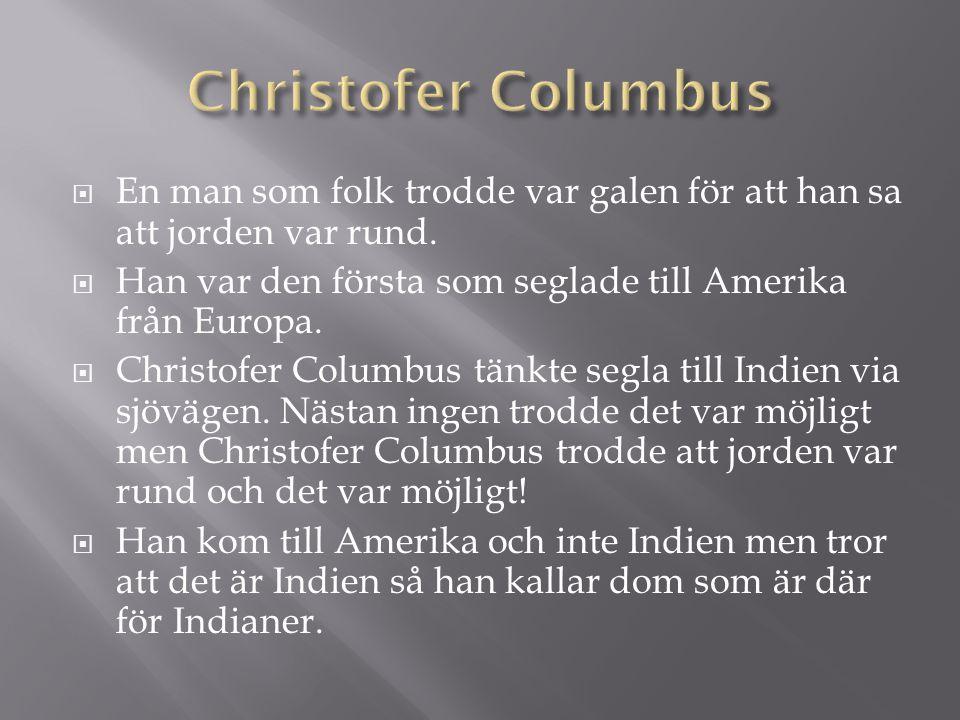  En man som folk trodde var galen för att han sa att jorden var rund.  Han var den första som seglade till Amerika från Europa.  Christofer Columbu