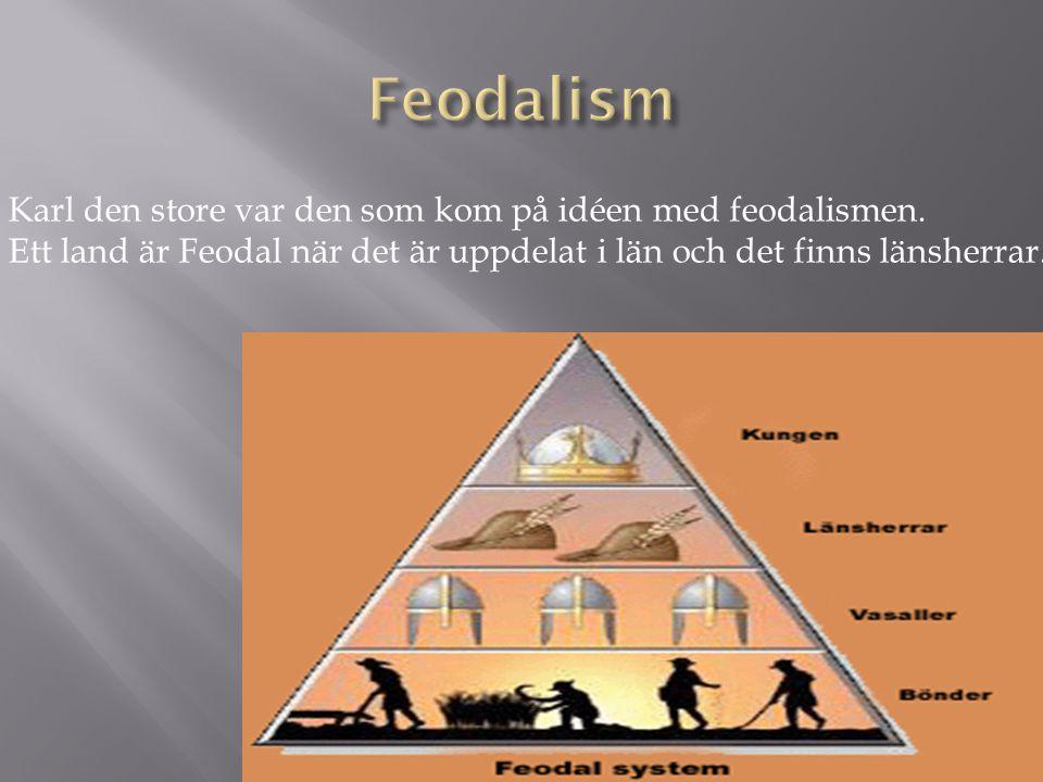 Karl den store var den som kom på idéen med feodalismen. Ett land är Feodal när det är uppdelat i län och det finns länsherrar.