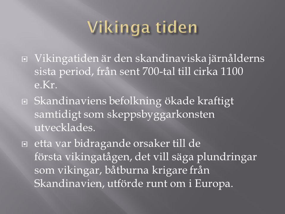  Vikingatiden är den skandinaviska järnålderns sista period, från sent 700-tal till cirka 1100 e.Kr.  Skandinaviens befolkning ökade kraftigt samtid