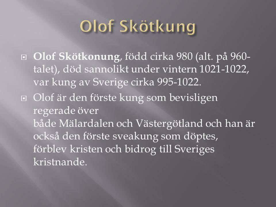  Olof Skötkonung, född cirka 980 (alt. på 960- talet), död sannolikt under vintern 1021-1022, var kung av Sverige cirka 995-1022.  Olof är den först