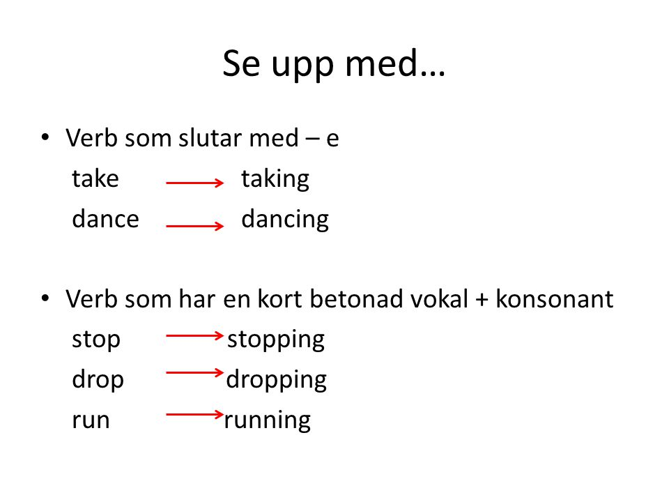 Se upp med… Verb som slutar med – e take taking dance dancing Verb som har en kort betonad vokal + konsonant stop stopping drop dropping run running