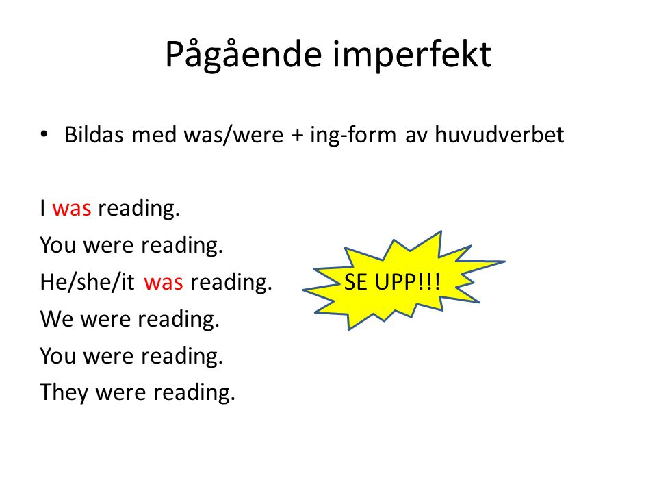Pågående imperfekt Bildas med was/were + ing-form av huvudverbet I was reading. You were reading. He/she/it was reading. SE UPP!!! We were reading. Yo