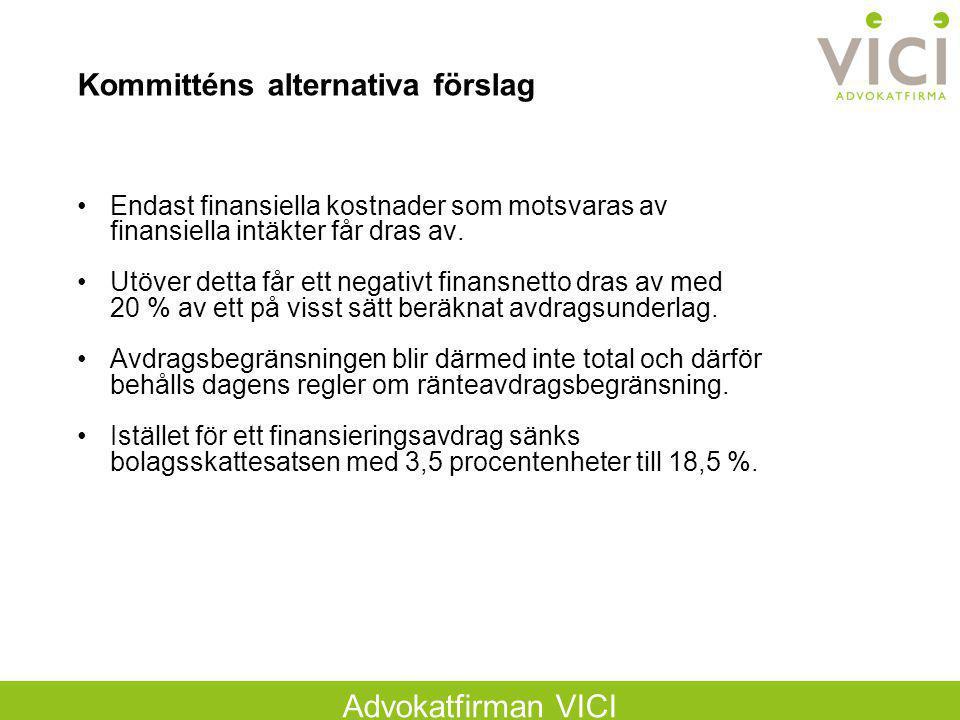Advokatfirman VICI Kommitténs alternativa förslag Endast finansiella kostnader som motsvaras av finansiella intäkter får dras av. Utöver detta får ett