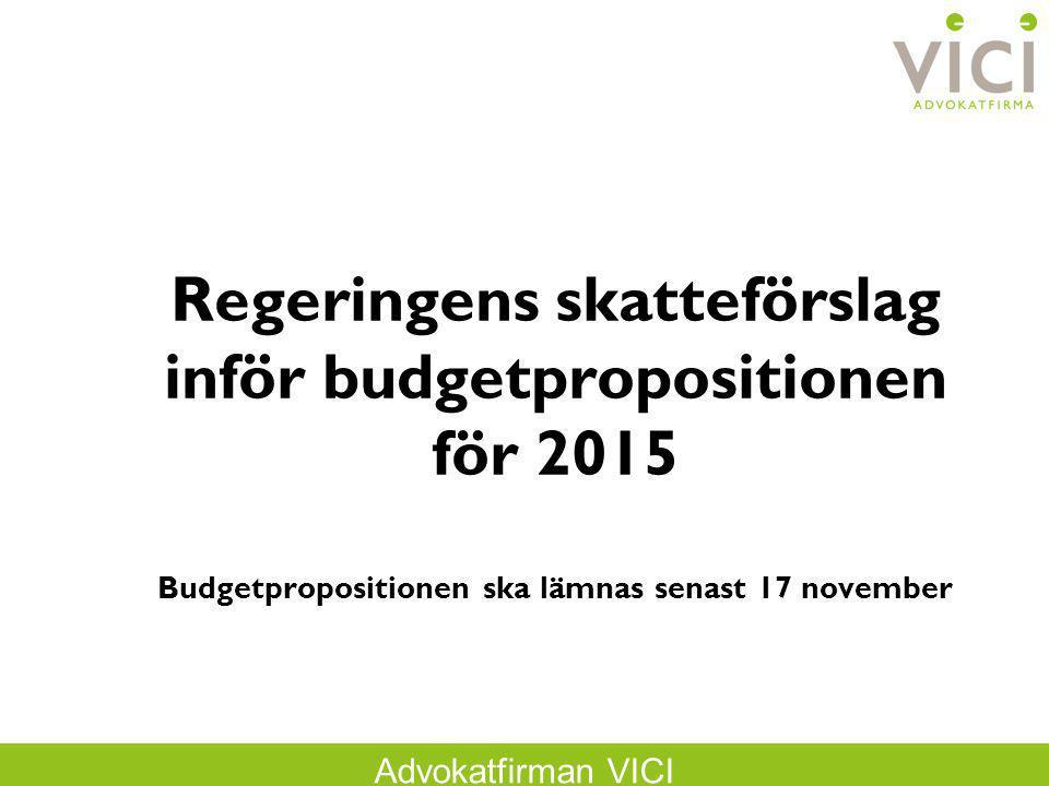 Advokatfirman VICI Regeringens skatteförslag inför budgetpropositionen för 2015 Budgetpropositionen ska lämnas senast 17 november