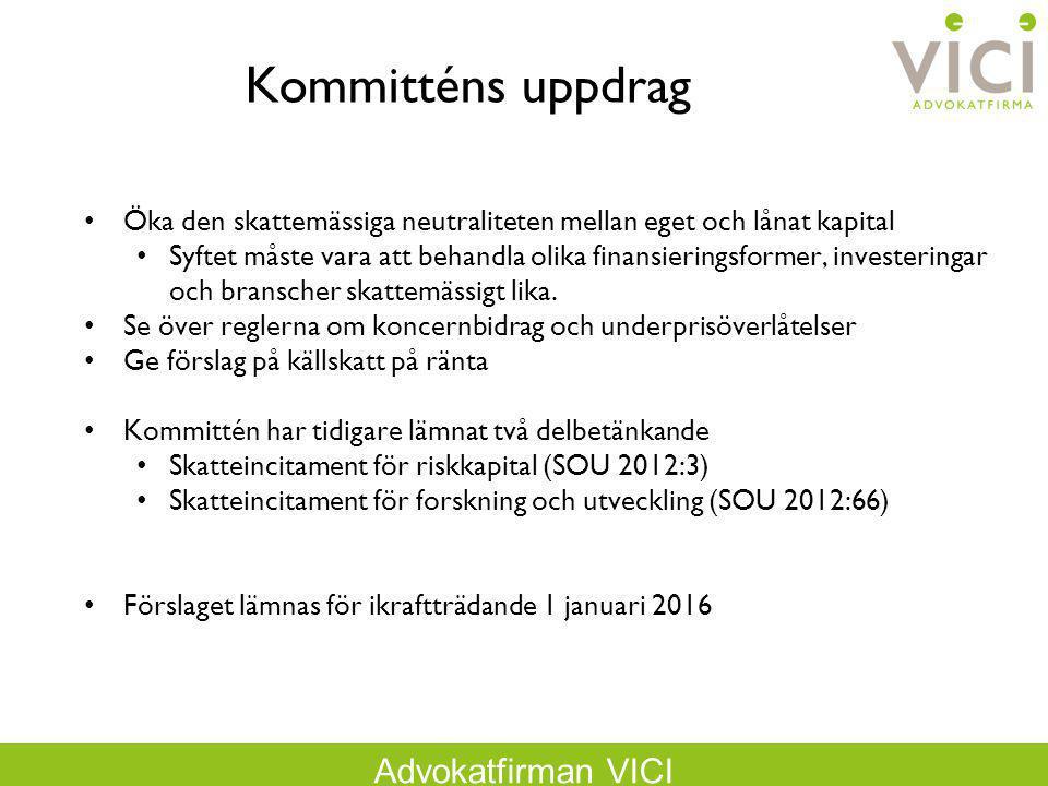 Advokatfirman VICI Kommitténs uppdrag Öka den skattemässiga neutraliteten mellan eget och lånat kapital Syftet måste vara att behandla olika finansier