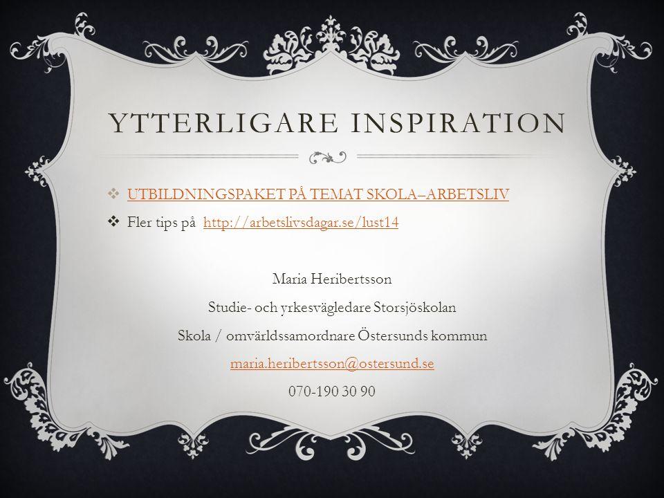 YTTERLIGARE INSPIRATION  UTBILDNINGSPAKET PÅ TEMAT SKOLA–ARBETSLIV UTBILDNINGSPAKET PÅ TEMAT SKOLA–ARBETSLIV  Fler tips på http://arbetslivsdagar.se/lust14http://arbetslivsdagar.se/lust14 Maria Heribertsson Studie- och yrkesvägledare Storsjöskolan Skola / omvärldssamordnare Östersunds kommun maria.heribertsson@ostersund.se 070-190 30 90