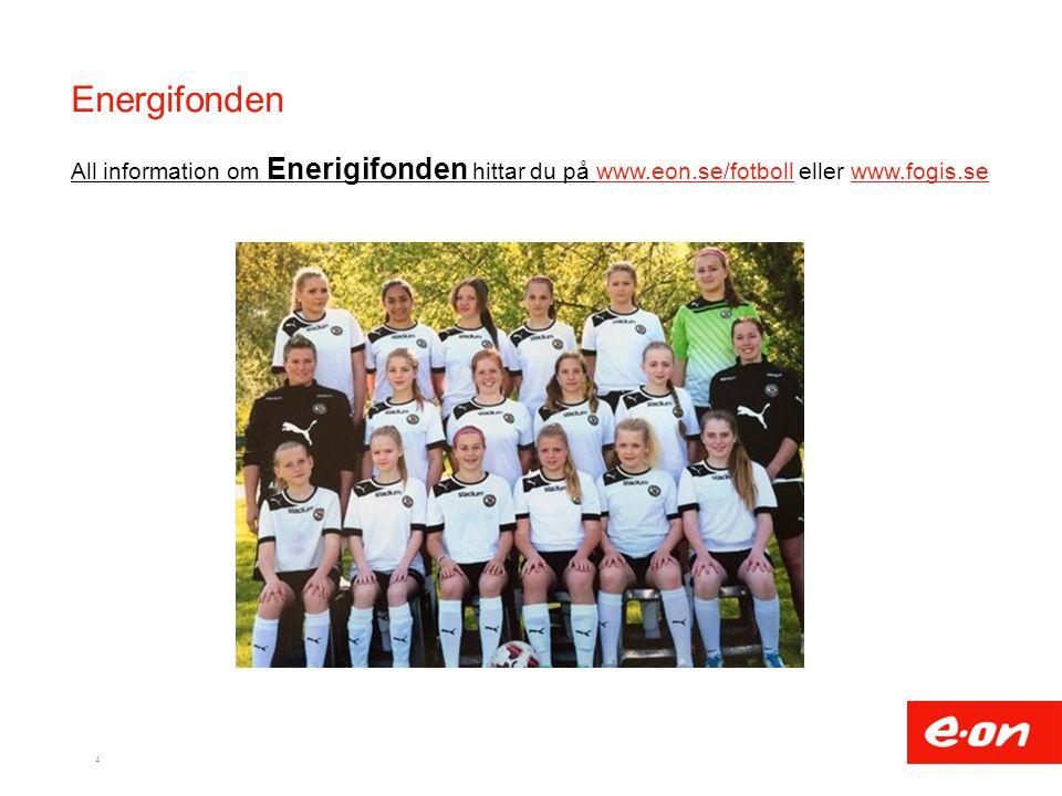 Energifonden 4 All information om Enerigifonden hittar du på www.eon.se/fotboll eller www.fogis.sewww.eon.se/fotbollwww.fogis.se