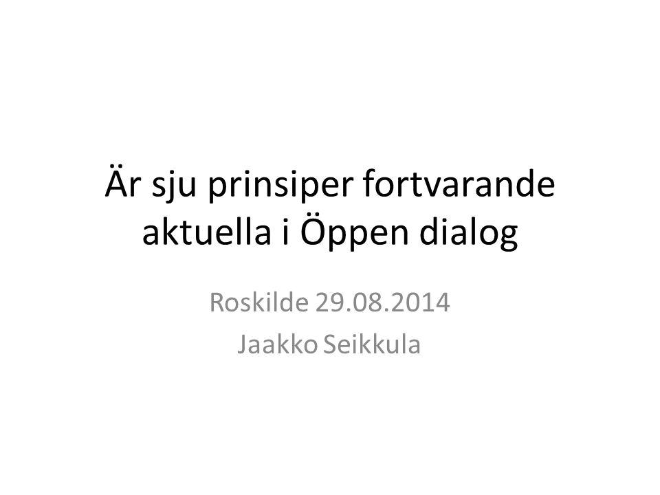 Är sju prinsiper fortvarande aktuella i Öppen dialog Roskilde 29.08.2014 Jaakko Seikkula