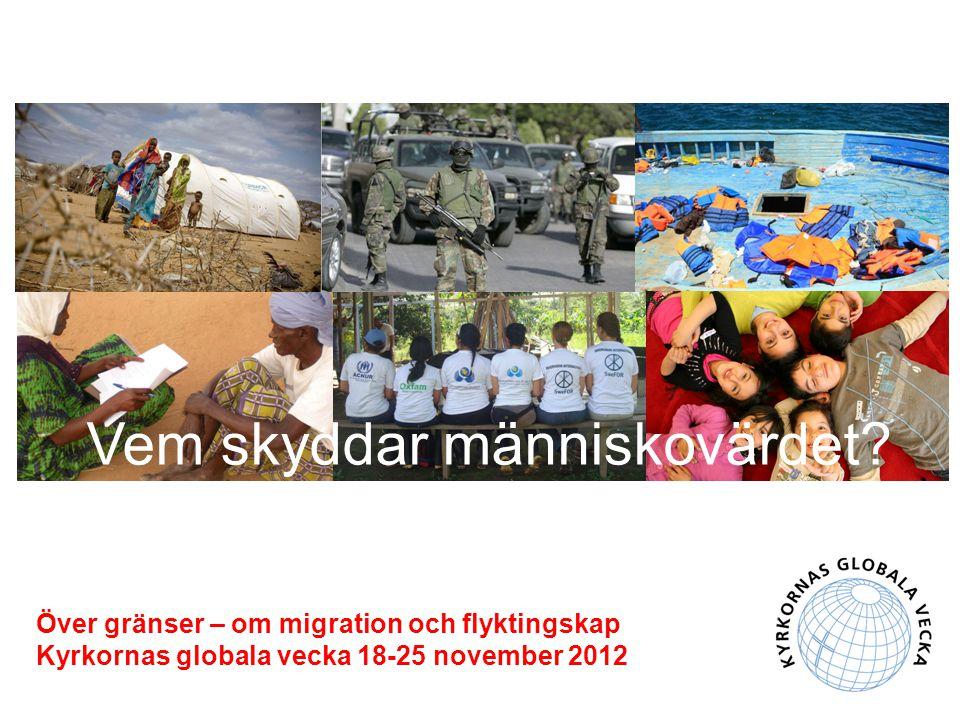 Över gränser – om migration och flyktingskap Kyrkornas globala vecka 18-25 november 2012 Vem skyddar människovärdet