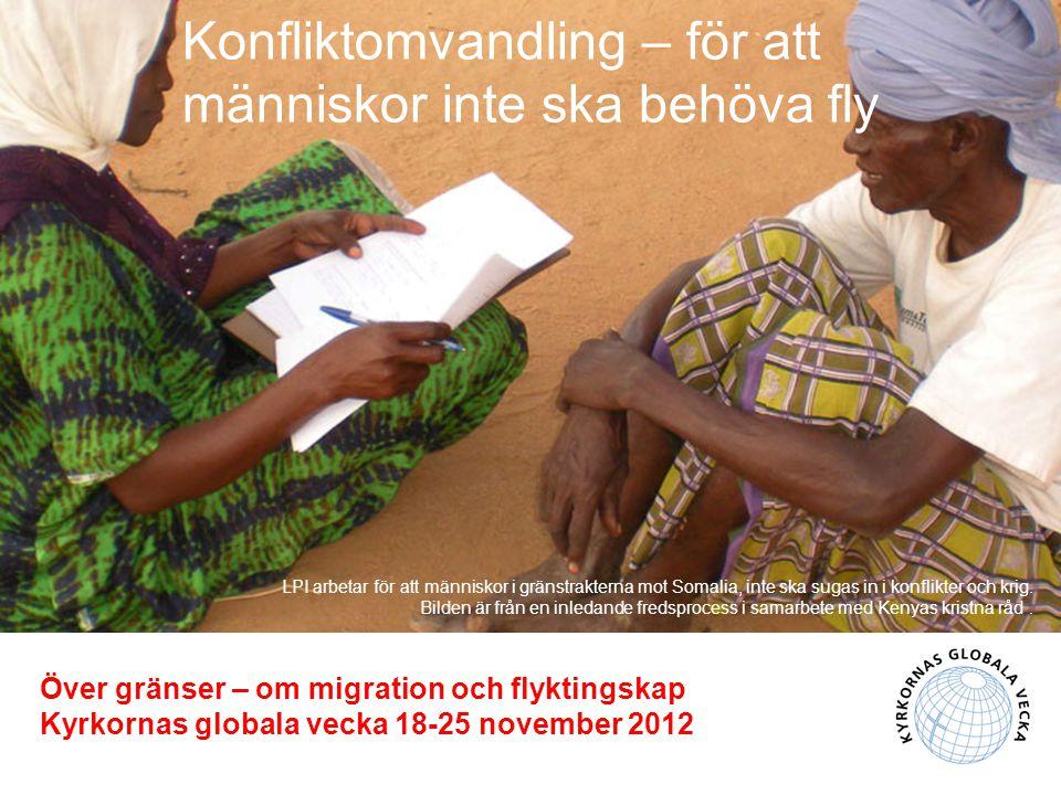 Konfliktomvandling – för att människor inte ska behöva fly Över gränser – om migration och flyktingskap Kyrkornas globala vecka 18-25 november 2012 LPI arbetar för att människor i gränstrakterna mot Somalia, inte ska sugas in i konflikter och krig.