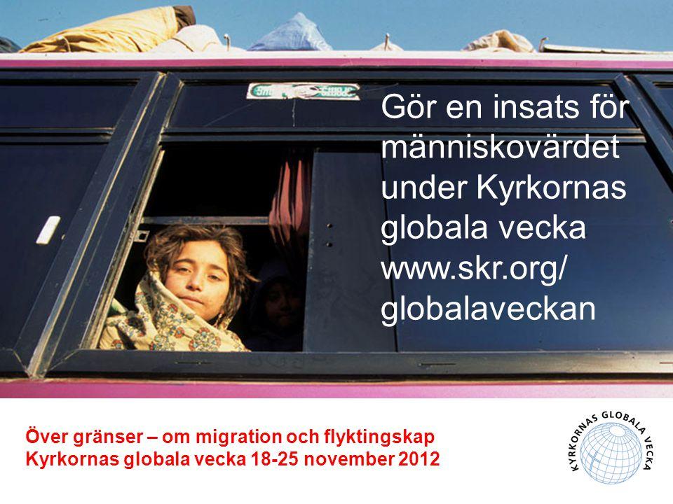 Gör en insats för människovärdet under Kyrkornas globala vecka www.skr.org/ globalaveckan Över gränser – om migration och flyktingskap Kyrkornas globala vecka 18-25 november 2012