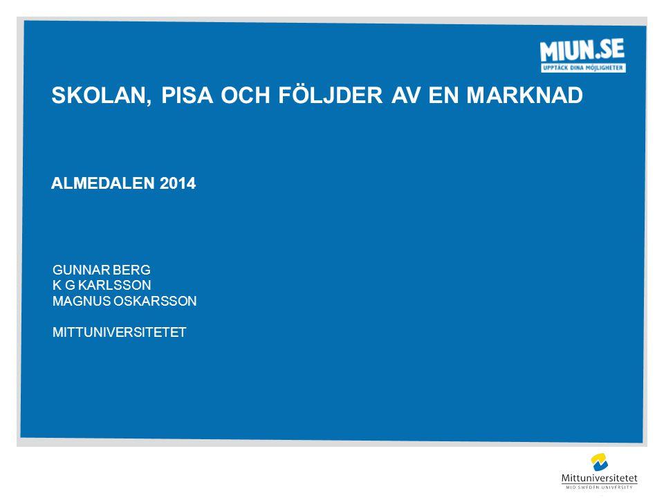 SKOLAN, PISA OCH FÖLJDER AV EN MARKNAD ALMEDALEN 2014 GUNNAR BERG K G KARLSSON MAGNUS OSKARSSON MITTUNIVERSITETET
