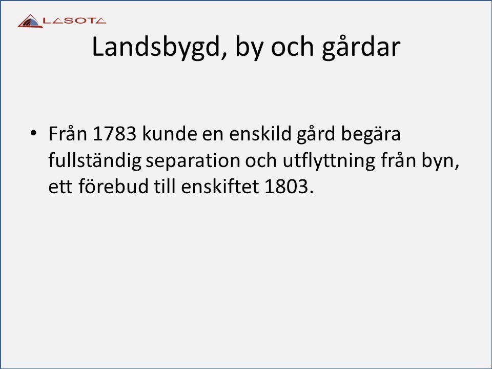 Landsbygd, by och gårdar Från 1783 kunde en enskild gård begära fullständig separation och utflyttning från byn, ett förebud till enskiftet 1803.