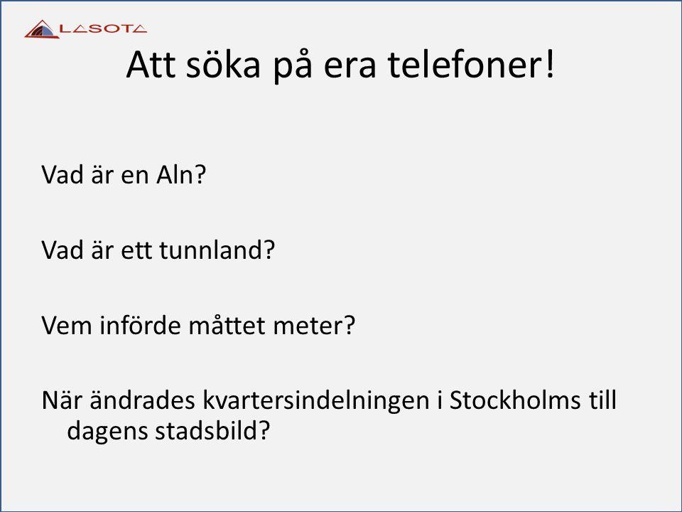 Att söka på era telefoner! Vad är en Aln? Vad är ett tunnland? Vem införde måttet meter? När ändrades kvartersindelningen i Stockholms till dagens sta