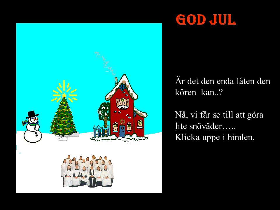 GOD JUL Är det den enda låten den kören kan...Nå, vi får se till att göra lite snöväder…..