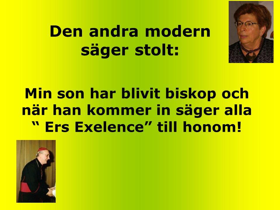 Den andra modern säger stolt: Min son har blivit biskop och när han kommer in säger alla Ers Exelence till honom!