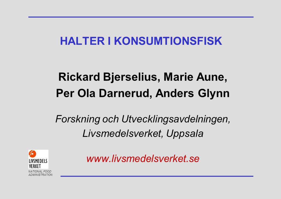 NATIONAL FOOD ADMINISTRATION Rickard Bjerselius, Marie Aune, Per Ola Darnerud, Anders Glynn Forskning och Utvecklingsavdelningen, Livsmedelsverket, Uppsala www.livsmedelsverket.se HALTER I KONSUMTIONSFISK