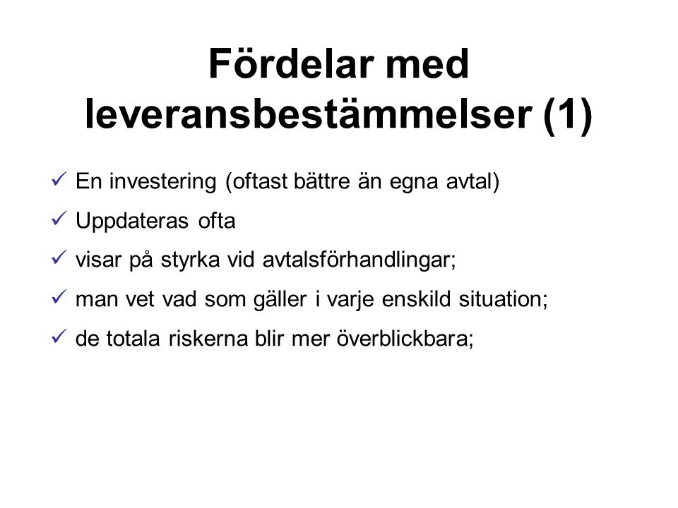 Fördelar med leveransbestämmelser (1) En investering (oftast bättre än egna avtal) Uppdateras ofta visar på styrka vid avtalsförhandlingar; man vet vad som gäller i varje enskild situation; de totala riskerna blir mer överblickbara;