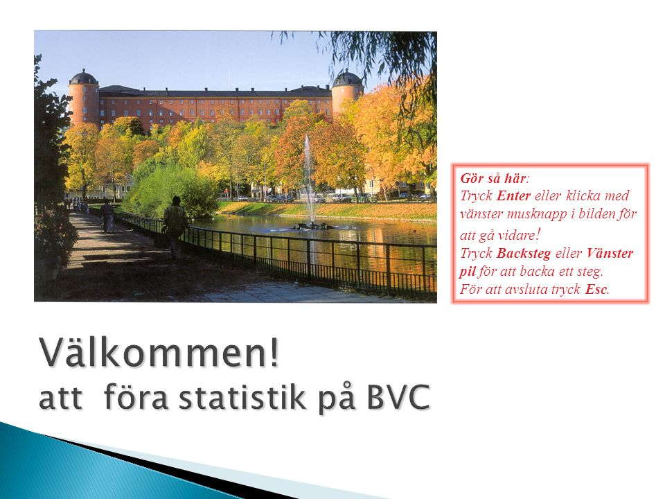 Välkommen! att föra statistik på BVC Gör så här: Tryck Enter eller klicka med vänster musknapp i bilden för att gå vidare ! Tryck Backsteg eller Vänst