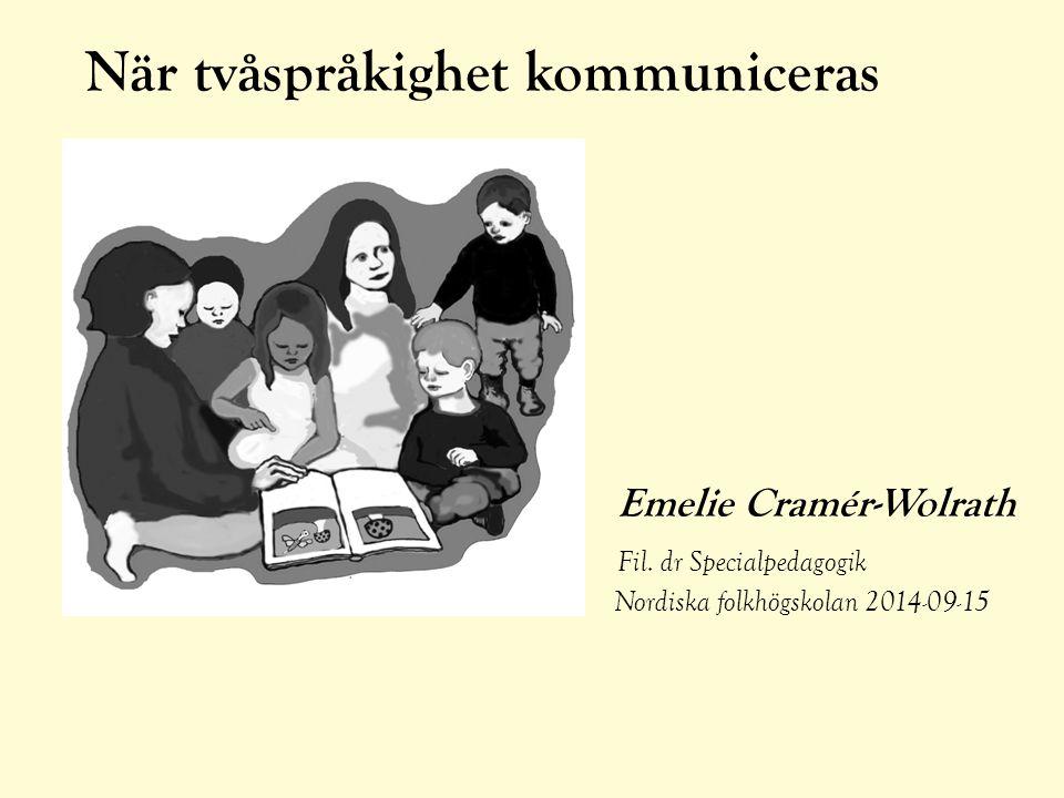 När tvåspråkighet kommuniceras Emelie Cramér-Wolrath Fil. dr Specialpedagogik Nordiska folkhögskolan 2014-09-15