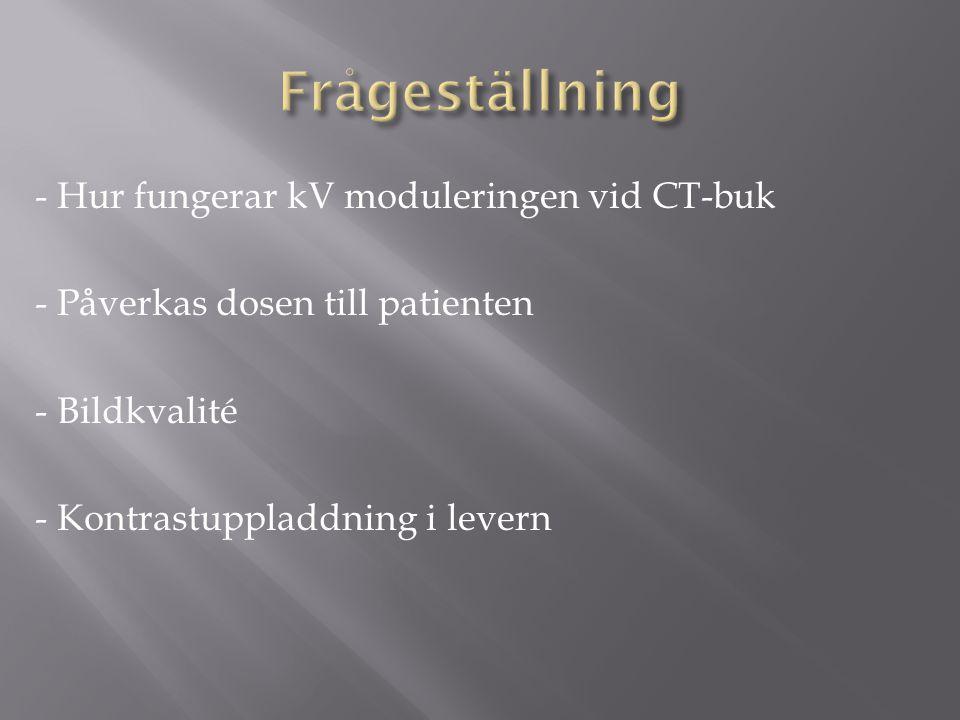 - Hur fungerar kV moduleringen vid CT-buk - Påverkas dosen till patienten - Bildkvalité - Kontrastuppladdning i levern