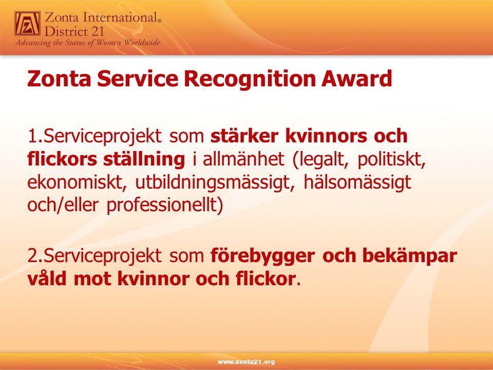 Zonta Service Recognition Award 1.Serviceprojekt som stärker kvinnors och flickors ställning i allmänhet (legalt, politiskt, ekonomiskt, utbildningsmässigt, hälsomässigt och/eller professionellt) 2.Serviceprojekt som förebygger och bekämpar våld mot kvinnor och flickor.