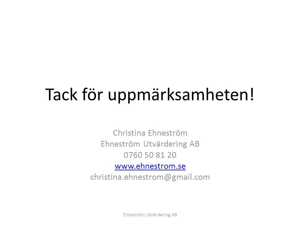 Tack för uppmärksamheten! Christina Ehneström Ehneström Utvärdering AB 0760 50 81 20 www.ehnestrom.se christina.ehnestrom@gmail.com Ehneström Utvärder