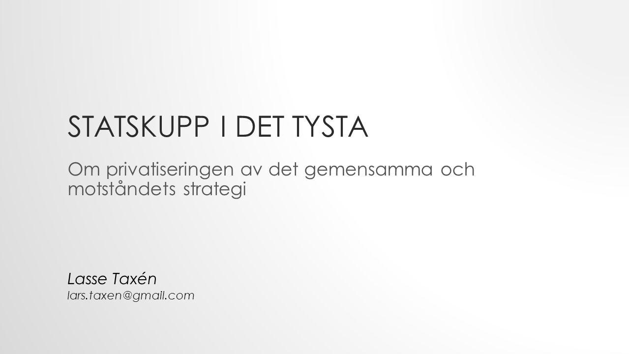 STATSKUPP I DET TYSTA Om privatiseringen av det gemensamma och motståndets strategi Lasse Taxén lars.taxen@gmail.com