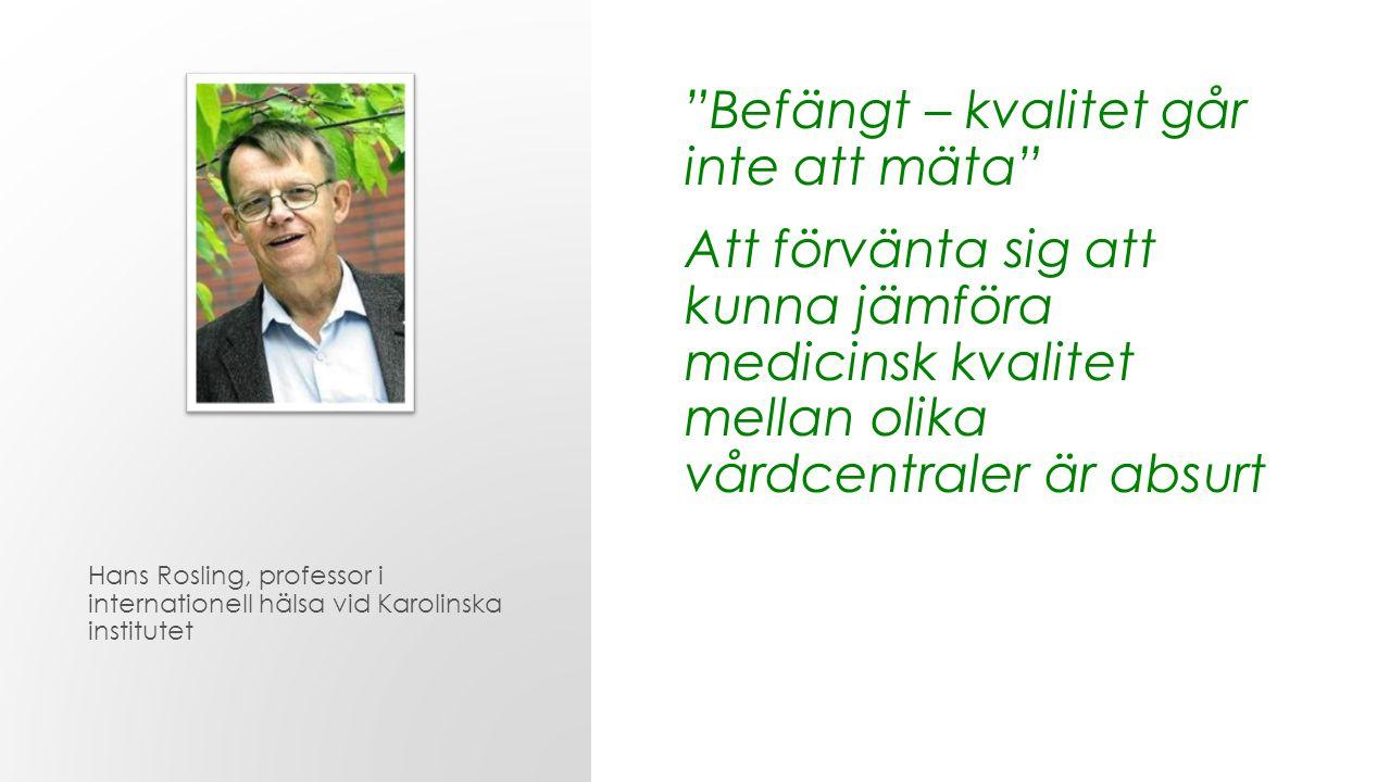 Befängt – kvalitet går inte att mäta Att förvänta sig att kunna jämföra medicinsk kvalitet mellan olika vårdcentraler är absurt Hans Rosling, professor i internationell hälsa vid Karolinska institutet