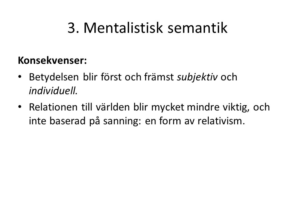 3. Mentalistisk semantik Konsekvenser: Betydelsen blir först och främst subjektiv och individuell. Relationen till världen blir mycket mindre viktig,