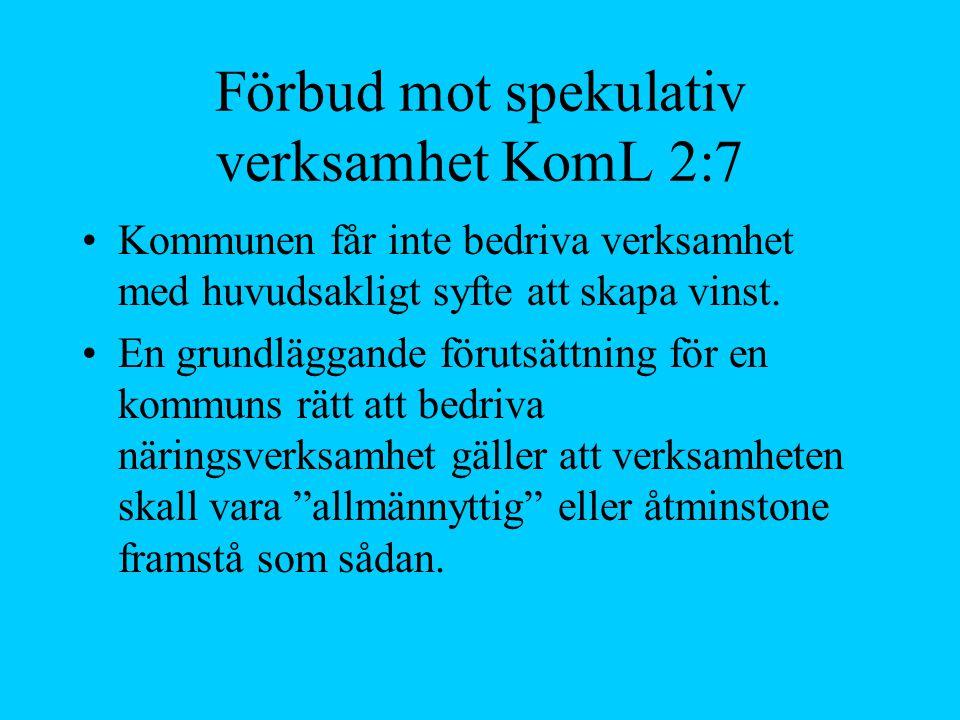 Förbud mot spekulativ verksamhet KomL 2:7 Kommunen får inte bedriva verksamhet med huvudsakligt syfte att skapa vinst. En grundläggande förutsättning