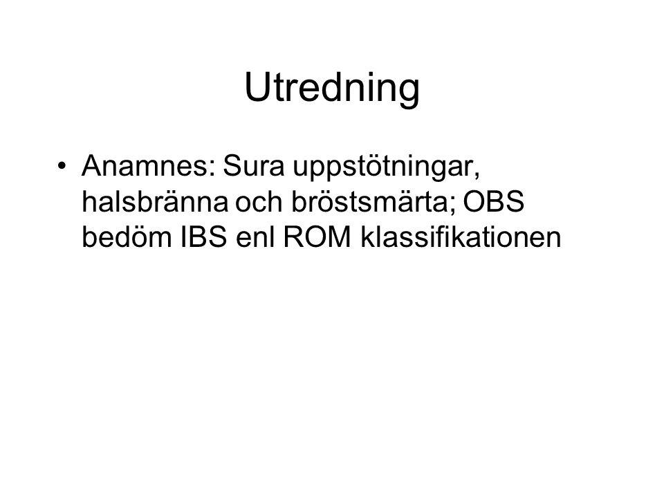Utredning Anamnes: Sura uppstötningar, halsbränna och bröstsmärta; OBS bedöm IBS enl ROM klassifikationen