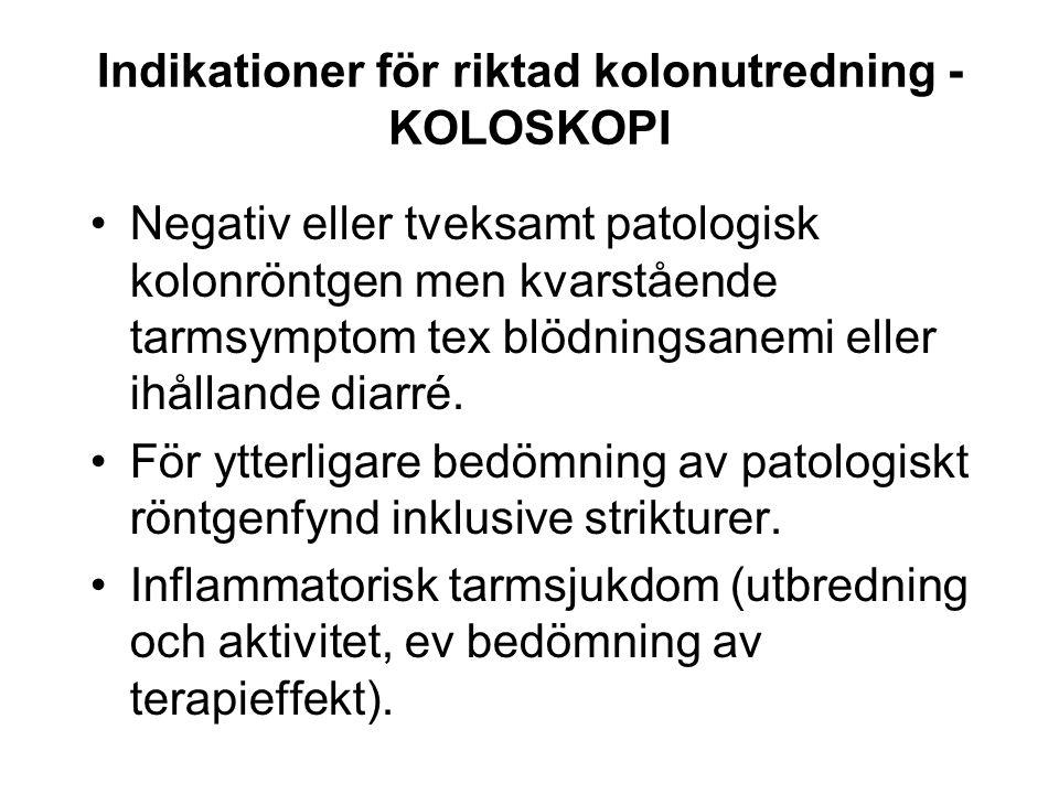 Indikationer för riktad kolonutredning - KOLOSKOPI Negativ eller tveksamt patologisk kolonröntgen men kvarstående tarmsymptom tex blödningsanemi eller