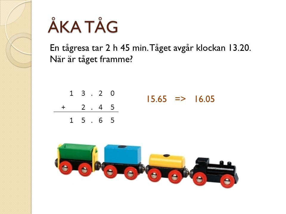 ÅKA TÅG 13.20 + 2.45 15.65 En tågresa tar 2 h 45 min.