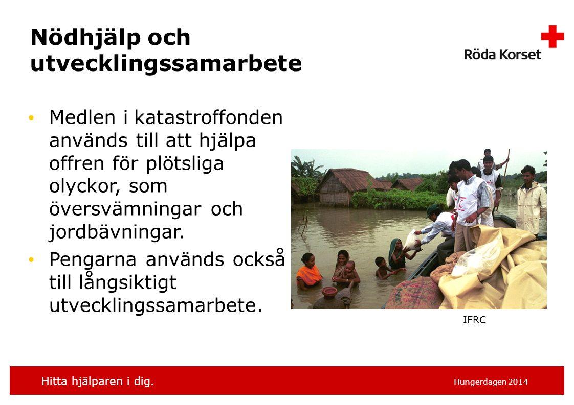 Hitta hjälparen i dig. Hungerdagen 2014 Nödhjälp och utvecklingssamarbete Medlen i katastroffonden används till att hjälpa offren för plötsliga olycko