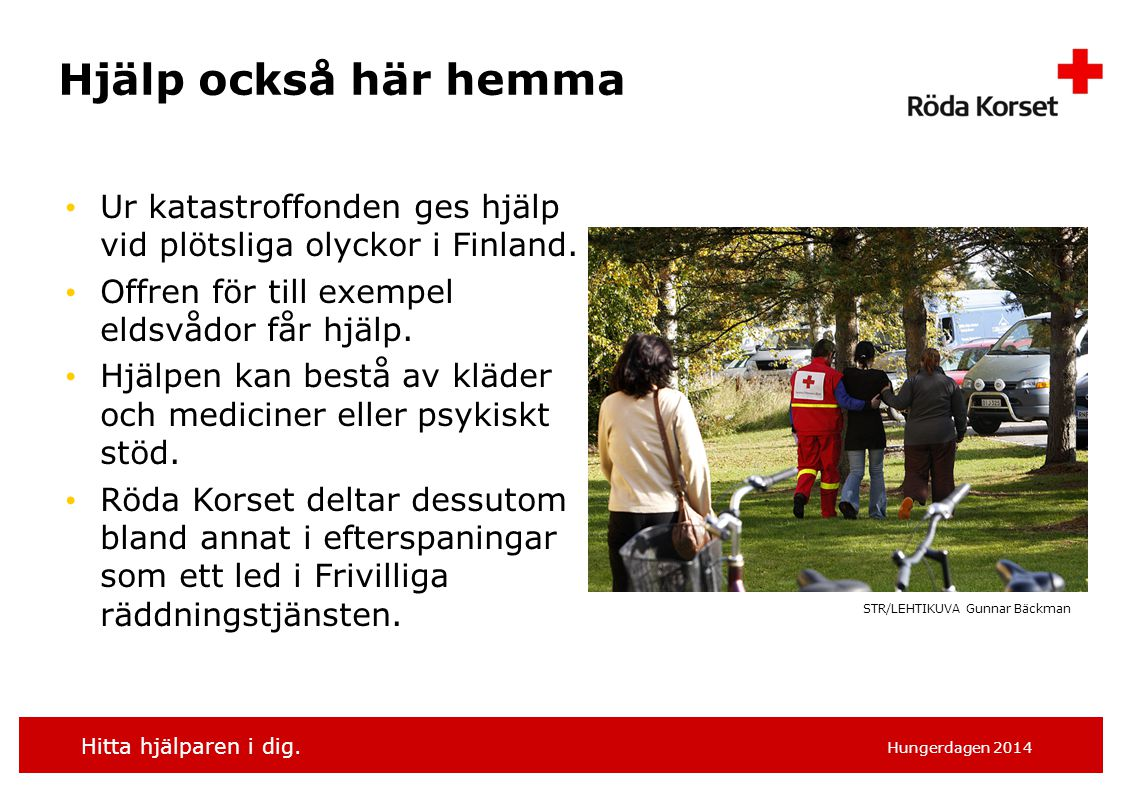 Hitta hjälparen i dig. Hungerdagen 2014 Hjälp också här hemma Ur katastroffonden ges hjälp vid plötsliga olyckor i Finland. Offren för till exempel el